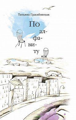 Татьяна Гржибовская - По алфавиту (сборник)