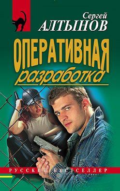 Сергей Алтынов - Оперативная разработка