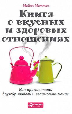 Майкл Маттео - Книга о вкусных и здоровых отношениях. Как приготовить дружбу, любовь и взаимопонимание
