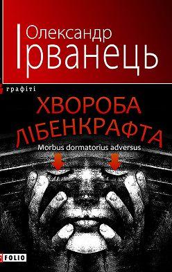 Олександр Ірванець - Хвороба Лібенкрафта. Morbus dormatorius adversus: понурий роман