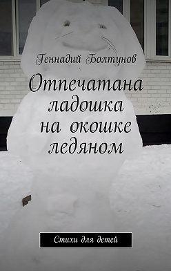 Геннадий Болтунов - Отпечатана ладошка наокошке ледяном. Стихи для детей