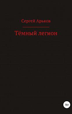 Сергей Арьков - Тёмный легион