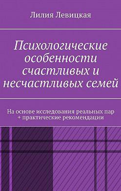 Лилия Левицкая - Психологические особенности счастливых и несчастливых семей. На основе исследования реальных пар + практические рекомендации