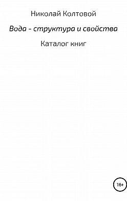 Николай Колтовой - Вода – структура и свойства. Каталог книг