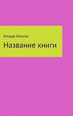 Илидар Белугин - Название книги