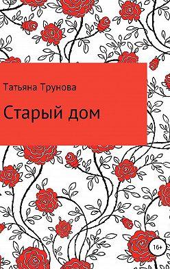 Татьяна Трунова - Старый дом