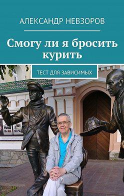 Александр Невзоров - Смогули я бросить курить. Тест для зависимых