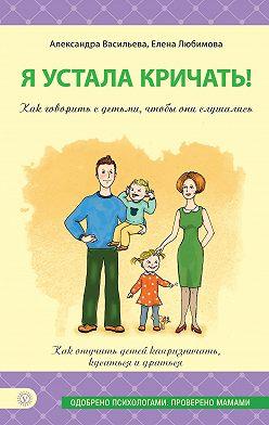 Александра Васильева - Я устала кричать! Как говорить с детьми, чтобы они слушались