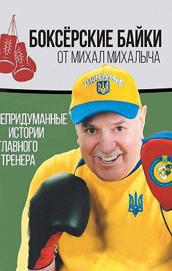 Михаил Завьялов - Боксёрские байки от Михал Михалыча. Непридуманные истории Главного тренера
