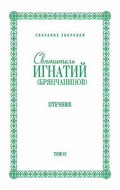 Святитель Игнатий (Брянчанинов) - Собрание творений. Том VI. Отечник