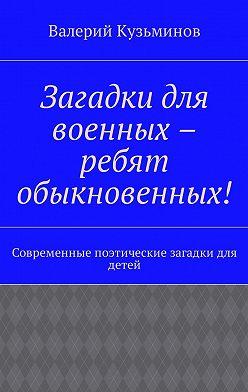 Валерий Кузьминов - Загадки для военных – ребят обыкновенных! Современные поэтические загадки для детей