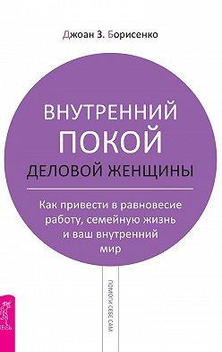 Джоан Борисенко - Внутренний покой деловой женщины. Как привести в равновесие работу, семейную жизнь и ваш внутренний мир