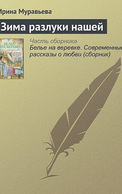 Ирина Муравьева - Зима разлуки нашей