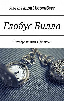 Александра Нюренберг - Глобус Билла. Четвёртая книга. Дракон