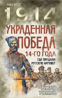 Виктор Устинов - Украденная победа 14-го года. Где предали русскую армию?