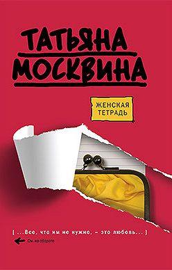 Татьяна Москвина - Женская тетрадь