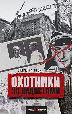 Эндрю Нагорски - Охотники за нацистами