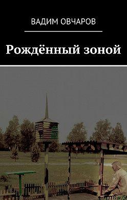 Вадим Овчаров - Рождённый зоной