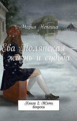 Мария Непеина - Ева Полянская – жизнь и судьба. Книга2. Жить вопреки