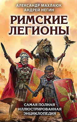 Александр Махлаюк - Римские легионы. Самая полная иллюстрированная энциклопедия