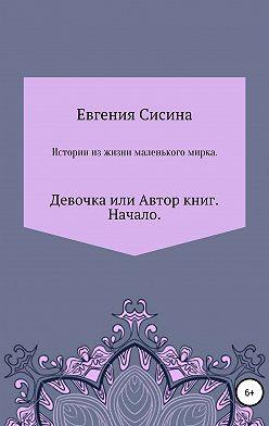 Евгения Сисина - Девочка, или Автор книг. Начало