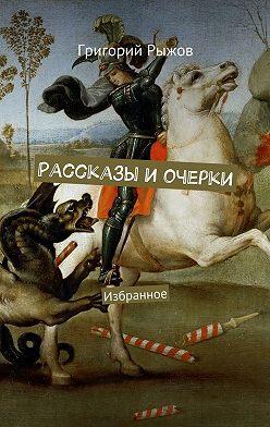 Григорий Рыжов - Рассказы иочерки. Избранное