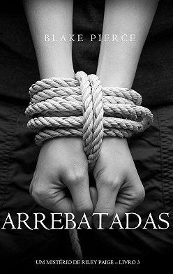 Блейк Пирс - Arrebatadas