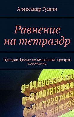 Александр Гущин - Равнение натетраэдр. Призрак бродит поВселенной, призрак коромысла