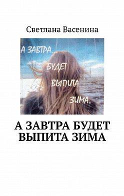 Светлана Васенина - Азавтра будет выпитазима. Стихотворения