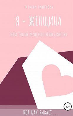 Татьяна Смирнова - Я – женщина, или Теория мужского непостоянства
