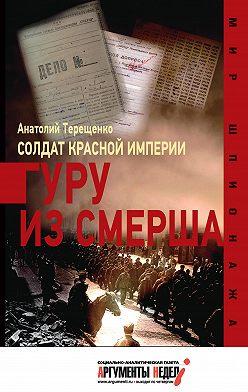 Анатолий Терещенко - Солдат Красной империи. Гуру из Смерша