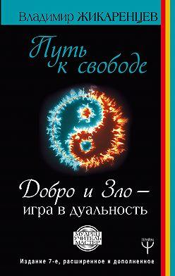 Владимир Жикаренцев - Путь к свободе. Добро и Зло – игра в дуальность