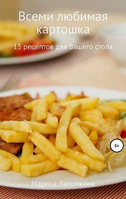 Марина Лакомкина - Всеми любимая картошка! 13 рецептов для вашего стола