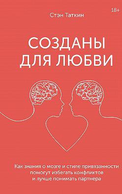 Стэн Таткин - Созданы для любви. Как знания о мозге и стиле привязанности помогут избегать конфликтов и лучше понимать своего партнера