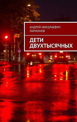 Андрей Ларионов - Дети двухтысячных