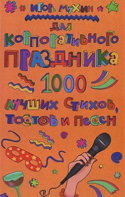 Игорь Мухин - Для корпоративного праздника. 1000 лучших стихов, тостов и песен