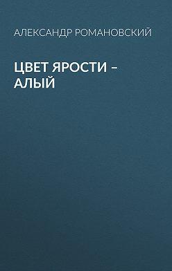 Александр Романовский - Цвет ярости – алый