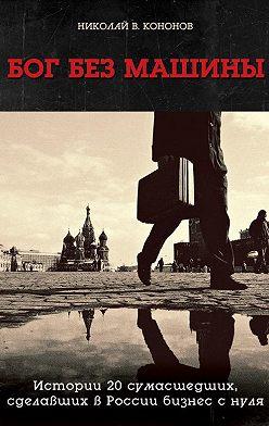 Николай Кононов - Бог без машины. Истории 20 сумасшедших, сделавших в России бизнес с нуля