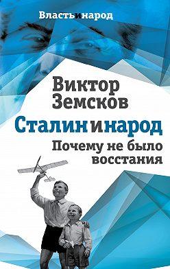 Виктор Земсков - Сталин и народ. Почему не было восстания