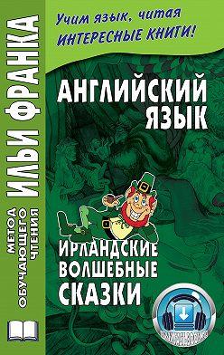 Неустановленный автор - Английский язык. Ирландские волшебные сказки / Irish Fairy Tales