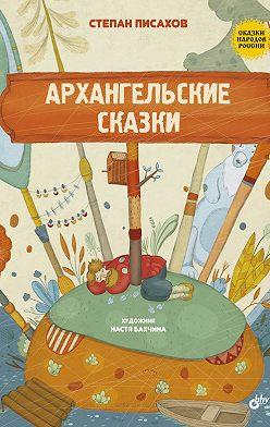 Степан Писахов - Архангельские сказки