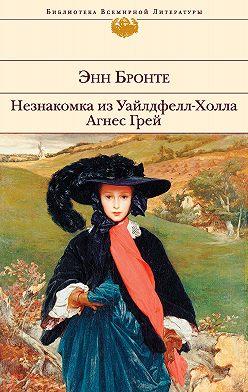 Энн Бронте - Незнакомка из Уайлдфелл-Холла. Агнес Грей