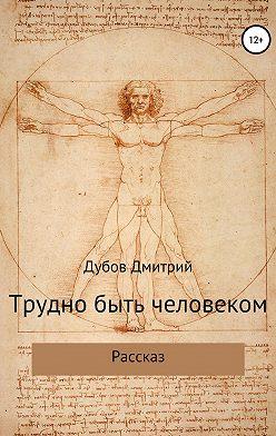 Дмитрий Дубов - Трудно быть человеком