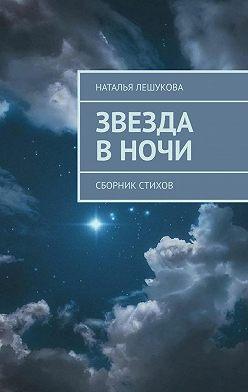 Наталья Лешукова - Звезда вночи. Сборник стихов