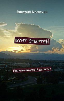 Валерий Касаткин - Бунт смертей. Приключенческий детектив