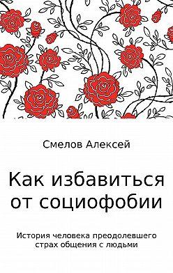 Алексей Смелов - Как избавиться от социофобии