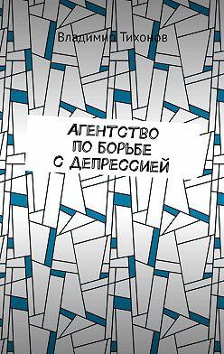 Владимир Тихонов - Агентство поборьбе сдепрессией