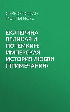Саймон Себаг-Монтефиоре - Екатерина Великая и Потёмкин: имперская история любви (примечания)