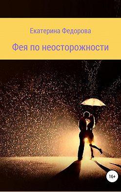 Екатерина Федорова - Фея по неосторожности