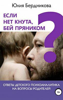 Юлия Бердникова - Если нет кнута, бей пряником? Ответы детского психоаналитика на вопросы родителей